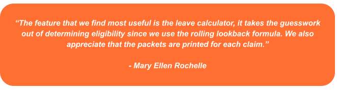 """""""The feature that we find most useful is the leave calculator, it takes the guesswork out of determining eligibility since we use the rolling lookback formula. We also appreciate that the packets are printed for each claim.""""   - Mary Ellen Rochelle"""