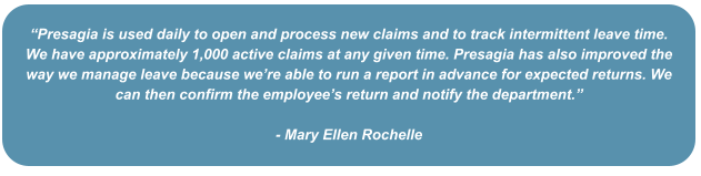 """""""Presagia is used daily to open and process new claims and to track intermittent leave time. We have approximately 1,000 active claims at any given time. Presagia has also improved the way we manage leave because we're able to run a report in advance for expected returns. We can then confirm the employee's return and notify the department.""""   - Mary Ellen Rochelle"""
